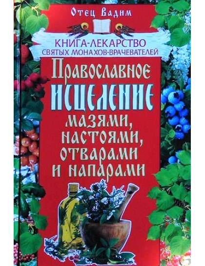 Православное исцеление мазями, настоями, отварами и напарами