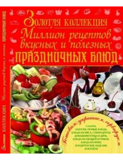 Золотая коллекция. Миллион рецептов вкусных и полезных праздничных блюд