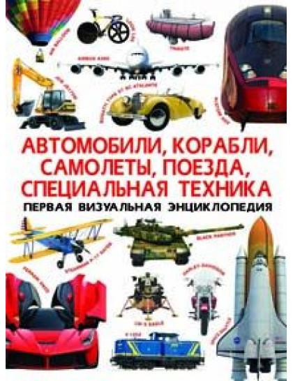 Первая визуальная энц. Автомобили, корабли, самолеты, поезда, спец. техника
